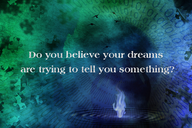 Image may contain: Puzzles, Binary, Flame drop, text that says 'DO YOU BELIEVE YOUR DREAMS ARE TRYING TO TELL YOU SOMETHING?'